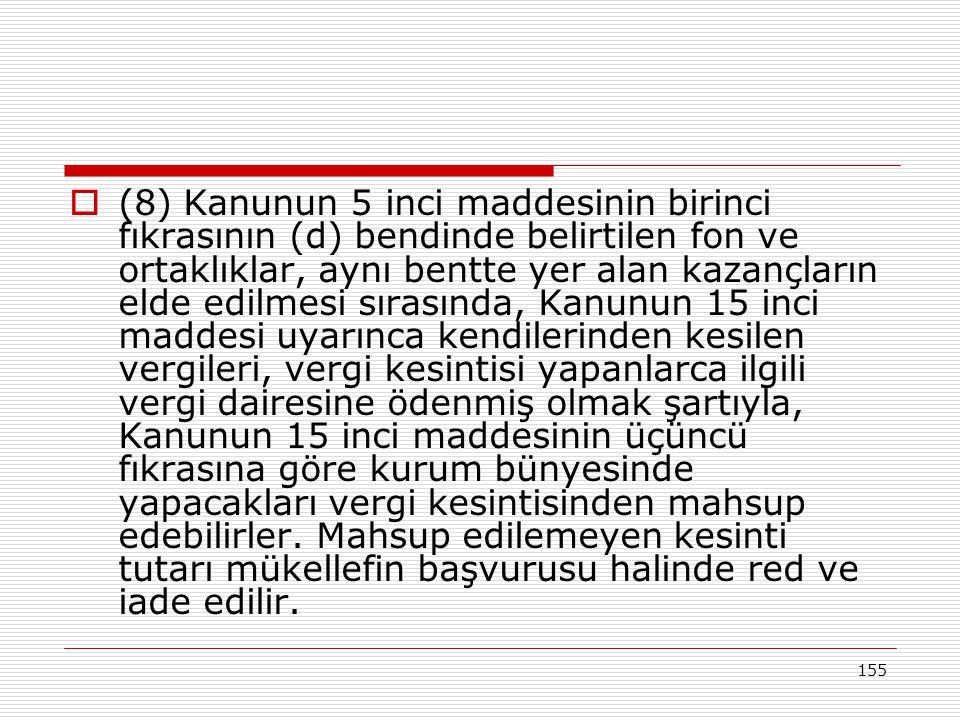 155  (8) Kanunun 5 inci maddesinin birinci fıkrasının (d) bendinde belirtilen fon ve ortaklıklar, aynı bentte yer alan kazançların elde edilmesi sıra
