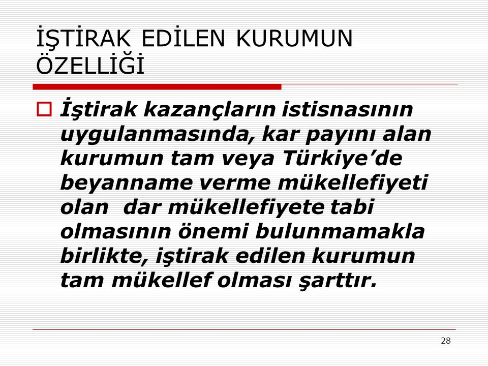 28 İŞTİRAK EDİLEN KURUMUN ÖZELLİĞİ  İştirak kazançların istisnasının uygulanmasında, kar payını alan kurumun tam veya Türkiye'de beyanname verme müke