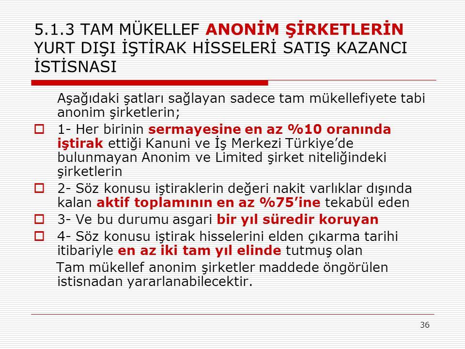 36 5.1.3 TAM MÜKELLEF ANONİM ŞİRKETLERİN YURT DIŞI İŞTİRAK HİSSELERİ SATIŞ KAZANCI İSTİSNASI Aşağıdaki şatları sağlayan sadece tam mükellefiyete tabi anonim şirketlerin;  1- Her birinin sermayesine en az %10 oranında iştirak ettiği Kanuni ve İş Merkezi Türkiye'de bulunmayan Anonim ve Limited şirket niteliğindeki şirketlerin  2- Söz konusu iştiraklerin değeri nakit varlıklar dışında kalan aktif toplamının en az %75'ine tekabül eden  3- Ve bu durumu asgari bir yıl süredir koruyan  4- Söz konusu iştirak hisselerini elden çıkarma tarihi itibariyle en az iki tam yıl elinde tutmuş olan Tam mükellef anonim şirketler maddede öngörülen istisnadan yararlanabilecektir.