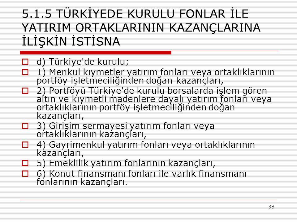 38 5.1.5 TÜRKİYEDE KURULU FONLAR İLE YATIRIM ORTAKLARININ KAZANÇLARINA İLİŞKİN İSTİSNA  d) Türkiye'de kurulu;  1) Menkul kıymetler yatırım fonları v