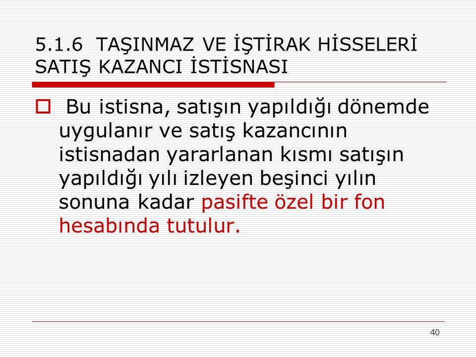 40 5.1.6 TAŞINMAZ VE İŞTİRAK HİSSELERİ SATIŞ KAZANCI İSTİSNASI  Bu istisna, satışın yapıldığı dönemde uygulanır ve satış kazancının istisnadan yararl