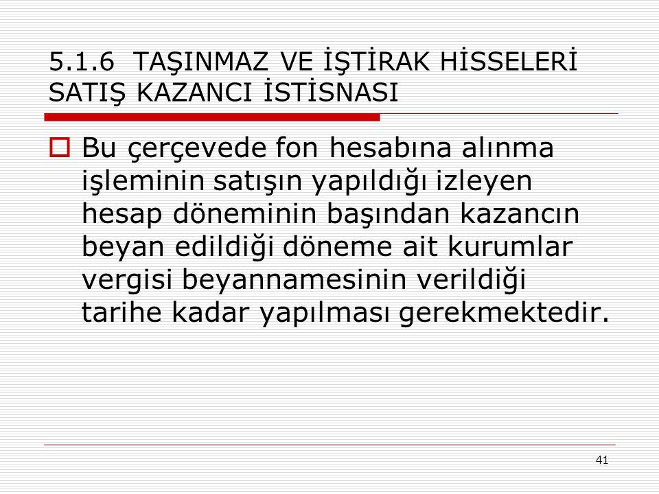 41 5.1.6 TAŞINMAZ VE İŞTİRAK HİSSELERİ SATIŞ KAZANCI İSTİSNASI  Bu çerçevede fon hesabına alınma işleminin satışın yapıldığı izleyen hesap döneminin