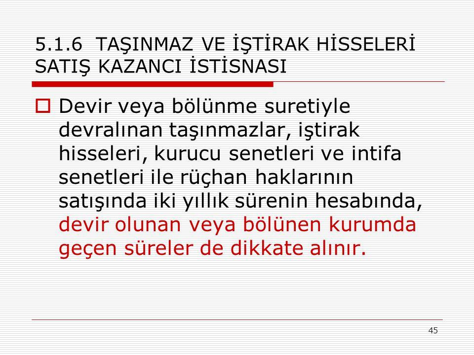 45 5.1.6 TAŞINMAZ VE İŞTİRAK HİSSELERİ SATIŞ KAZANCI İSTİSNASI  Devir veya bölünme suretiyle devralınan taşınmazlar, iştirak hisseleri, kurucu senetleri ve intifa senetleri ile rüçhan haklarının satışında iki yıllık sürenin hesabında, devir olunan veya bölünen kurumda geçen süreler de dikkate alınır.