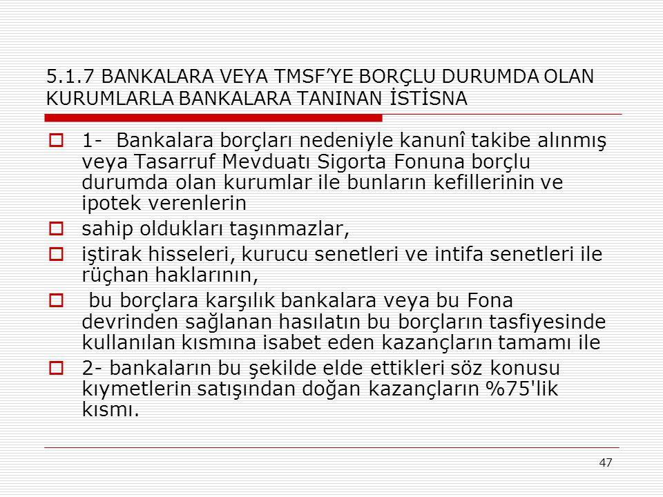 47 5.1.7 BANKALARA VEYA TMSF'YE BORÇLU DURUMDA OLAN KURUMLARLA BANKALARA TANINAN İSTİSNA  1- Bankalara borçları nedeniyle kanunî takibe alınmış veya