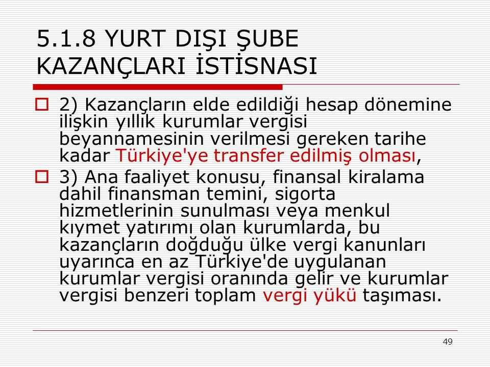 49 5.1.8 YURT DIŞI ŞUBE KAZANÇLARI İSTİSNASI  2) Kazançların elde edildiği hesap dönemine ilişkin yıllık kurumlar vergisi beyannamesinin verilmesi gereken tarihe kadar Türkiye ye transfer edilmiş olması,  3) Ana faaliyet konusu, finansal kiralama dahil finansman temini, sigorta hizmetlerinin sunulması veya menkul kıymet yatırımı olan kurumlarda, bu kazançların doğduğu ülke vergi kanunları uyarınca en az Türkiye de uygulanan kurumlar vergisi oranında gelir ve kurumlar vergisi benzeri toplam vergi yükü taşıması.