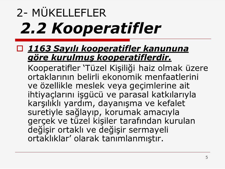 5 2- MÜKELLEFLER 2.2 Kooperatifler  1163 Sayılı kooperatifler kanununa göre kurulmuş kooperatiflerdir. Kooperatifler 'Tüzel Kişiliği haiz olmak üzere