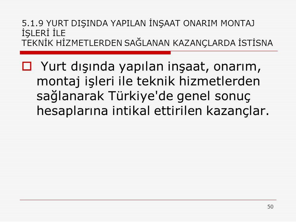50 5.1.9 YURT DIŞINDA YAPILAN İNŞAAT ONARIM MONTAJ İŞLERİ İLE TEKNİK HİZMETLERDEN SAĞLANAN KAZANÇLARDA İSTİSNA  Yurt dışında yapılan inşaat, onarım, montaj işleri ile teknik hizmetlerden sağlanarak Türkiye de genel sonuç hesaplarına intikal ettirilen kazançlar.
