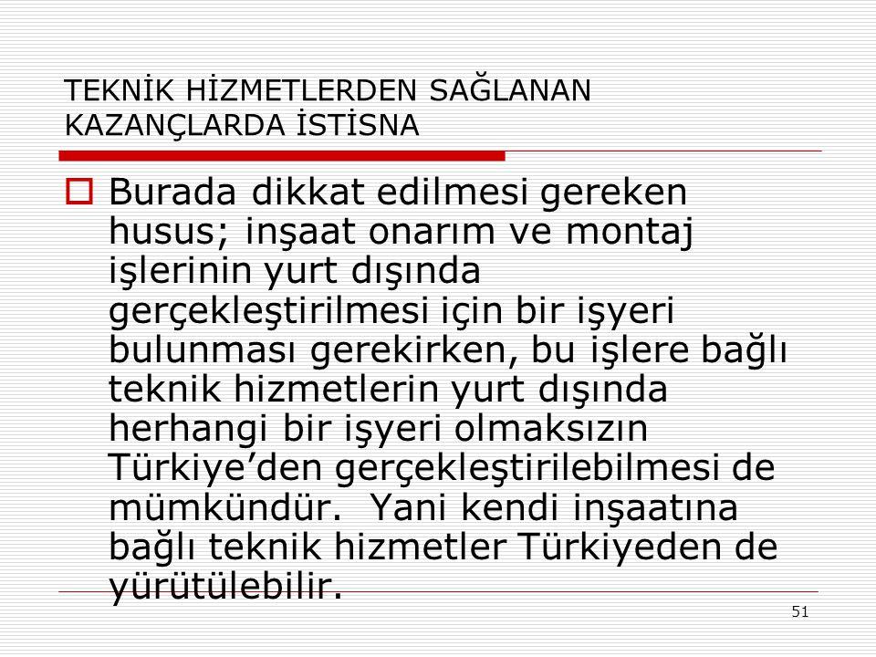 51 TEKNİK HİZMETLERDEN SAĞLANAN KAZANÇLARDA İSTİSNA  Burada dikkat edilmesi gereken husus; inşaat onarım ve montaj işlerinin yurt dışında gerçekleştirilmesi için bir işyeri bulunması gerekirken, bu işlere bağlı teknik hizmetlerin yurt dışında herhangi bir işyeri olmaksızın Türkiye'den gerçekleştirilebilmesi de mümkündür.