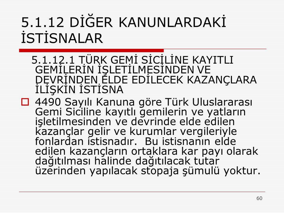 60 5.1.12 DİĞER KANUNLARDAKİ İSTİSNALAR 5.1.12.1 TÜRK GEMİ SİCİLİNE KAYITLI GEMİLERİN İŞLETİLMESİNDEN VE DEVRİNDEN ELDE EDİLECEK KAZANÇLARA İLİŞKİN İSTİSNA  4490 Sayılı Kanuna göre Türk Uluslararası Gemi Siciline kayıtlı gemilerin ve yatların işletilmesinden ve devrinde elde edilen kazançlar gelir ve kurumlar vergileriyle fonlardan istisnadır.