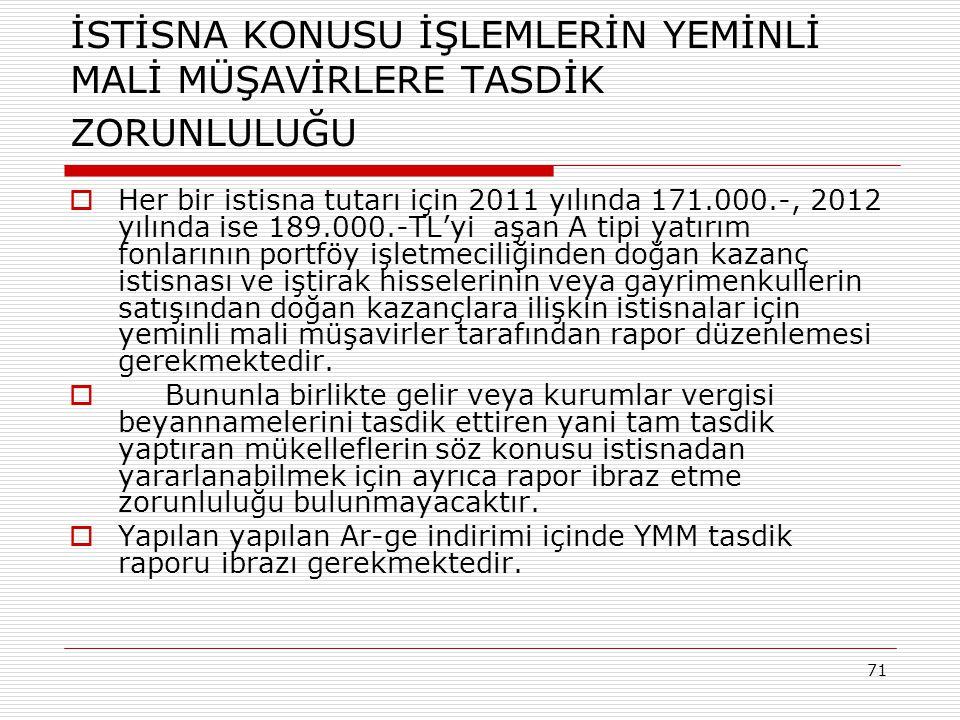 71 İSTİSNA KONUSU İŞLEMLERİN YEMİNLİ MALİ MÜŞAVİRLERE TASDİK ZORUNLULUĞU  Her bir istisna tutarı için 2011 yılında 171.000.-, 2012 yılında ise 189.00