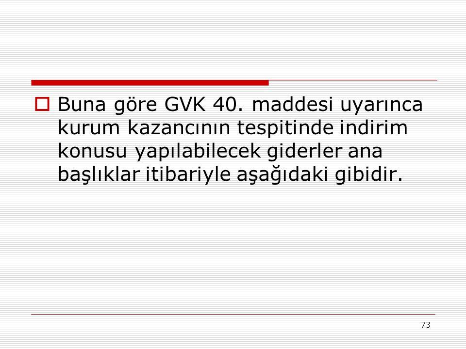 73  Buna göre GVK 40. maddesi uyarınca kurum kazancının tespitinde indirim konusu yapılabilecek giderler ana başlıklar itibariyle aşağıdaki gibidir.
