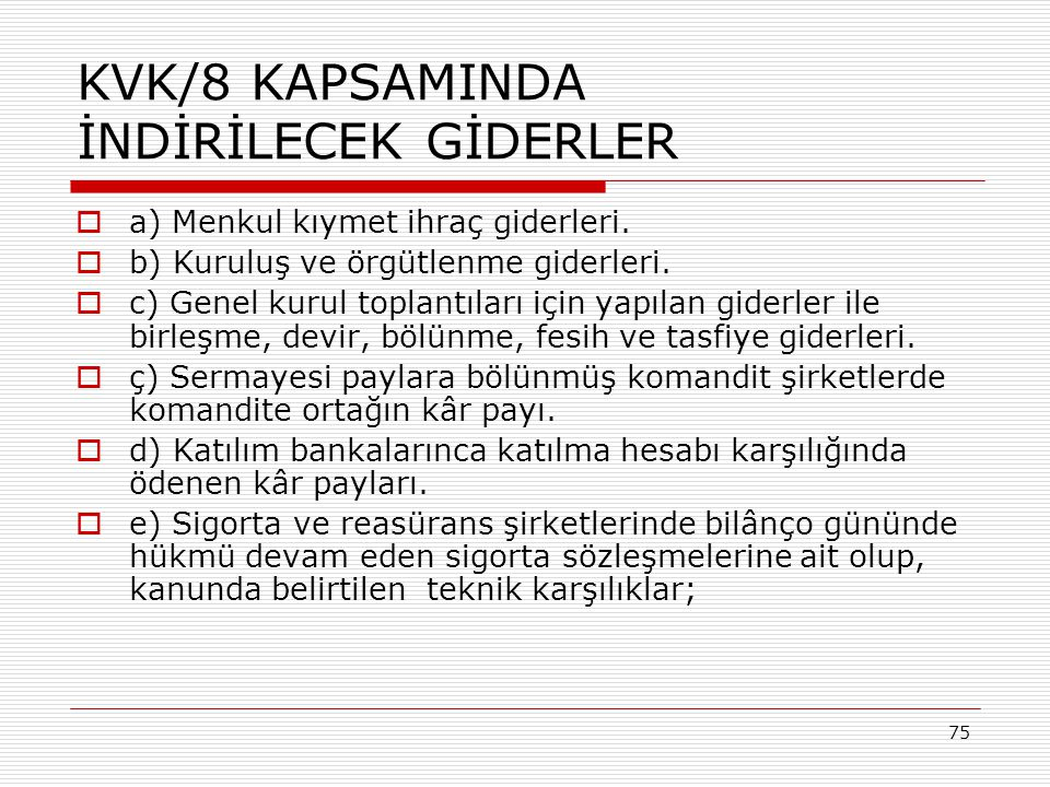 75 KVK/8 KAPSAMINDA İNDİRİLECEK GİDERLER  a) Menkul kıymet ihraç giderleri.  b) Kuruluş ve örgütlenme giderleri.  c) Genel kurul toplantıları için