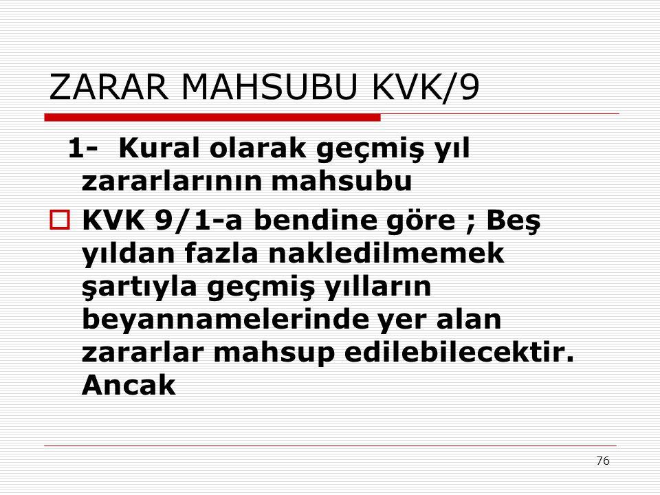 76 ZARAR MAHSUBU KVK/9 1- Kural olarak geçmiş yıl zararlarının mahsubu  KVK 9/1-a bendine göre ; Beş yıldan fazla nakledilmemek şartıyla geçmiş yılla