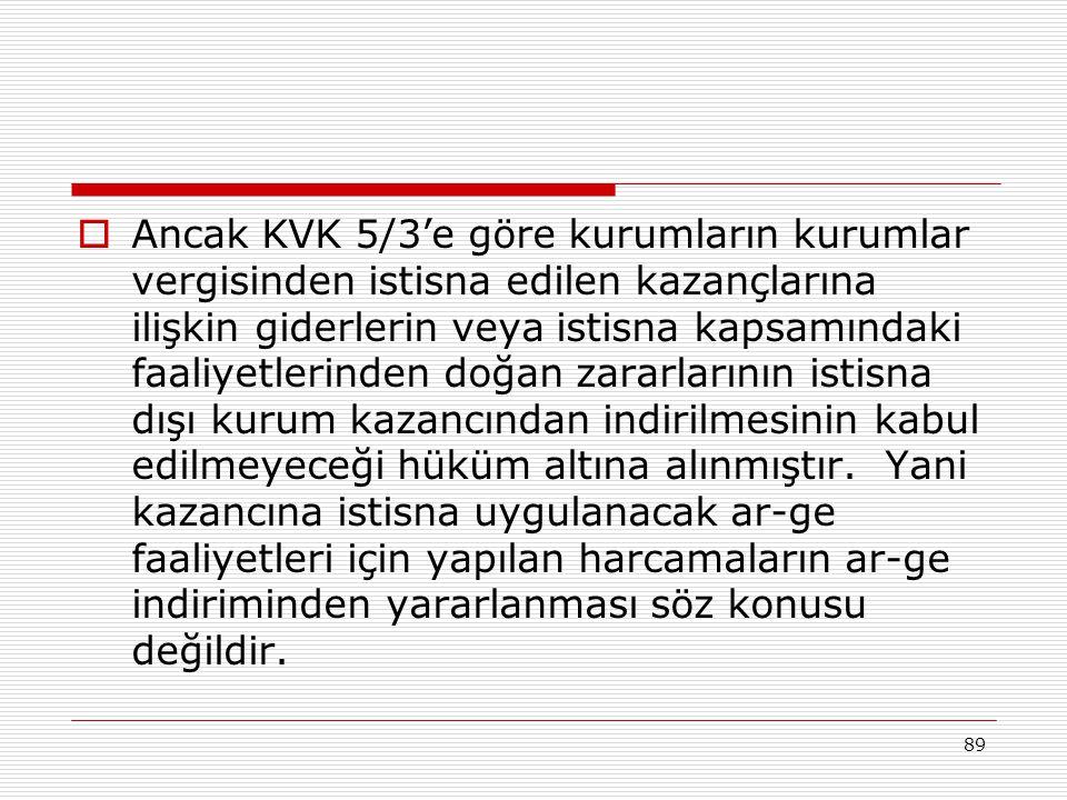 89  Ancak KVK 5/3'e göre kurumların kurumlar vergisinden istisna edilen kazançlarına ilişkin giderlerin veya istisna kapsamındaki faaliyetlerinden doğan zararlarının istisna dışı kurum kazancından indirilmesinin kabul edilmeyeceği hüküm altına alınmıştır.