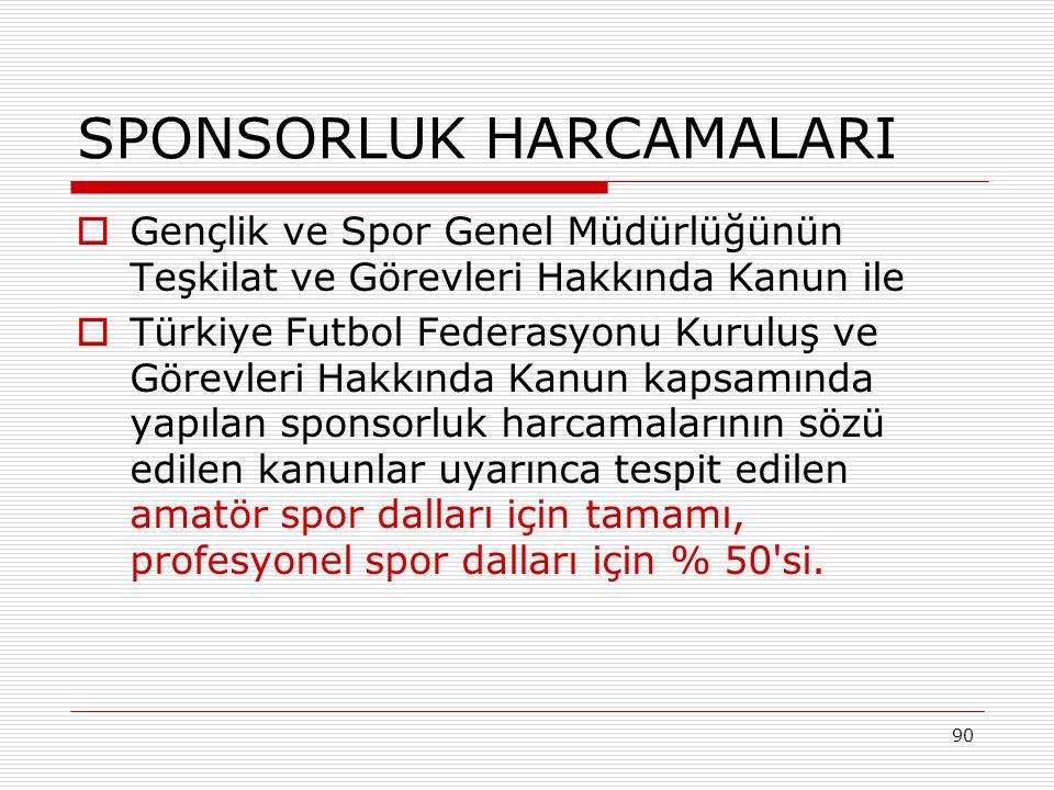 90 SPONSORLUK HARCAMALARI  Gençlik ve Spor Genel Müdürlüğünün Teşkilat ve Görevleri Hakkında Kanun ile  Türkiye Futbol Federasyonu Kuruluş ve Görevleri Hakkında Kanun kapsamında yapılan sponsorluk harcamalarının sözü edilen kanunlar uyarınca tespit edilen amatör spor dalları için tamamı, profesyonel spor dalları için % 50 si.