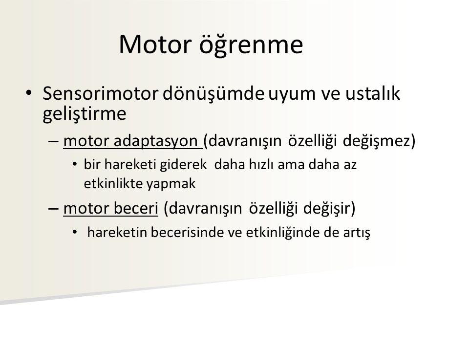 Motor öğrenme Sensorimotor dönüşümde uyum ve ustalık geliştirme – motor adaptasyon (davranışın özelliği değişmez) bir hareketi giderek daha hızlı ama