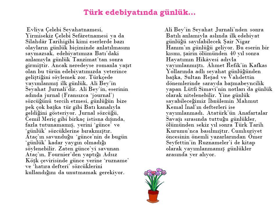 Türk edebiyatında günlük… Evliya Çelebi Seyahatnamesi, Yirmisekiz Çelebi Sefâretnamesi ya da Silahdâr Tarihigibi kimi eserlerde bazı olayların günlük