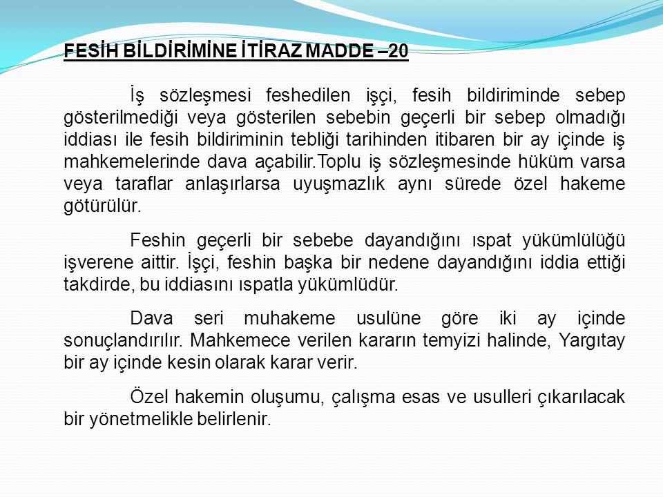 FESİH BİLDİRİMİNE İTİRAZ MADDE –20 İş sözleşmesi feshedilen işçi, fesih bildiriminde sebep gösterilmediği veya gösterilen sebebin geçerli bir sebep ol