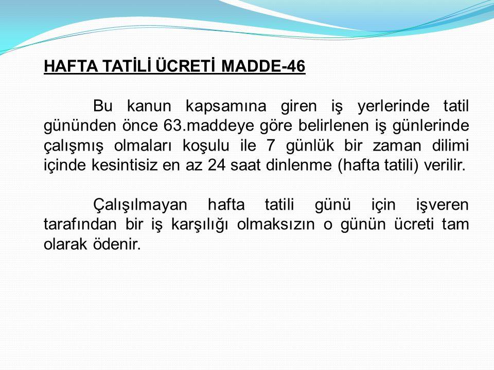 HAFTA TATİLİ ÜCRETİ MADDE-46 Bu kanun kapsamına giren iş yerlerinde tatil gününden önce 63.maddeye göre belirlenen iş günlerinde çalışmış olmaları koş