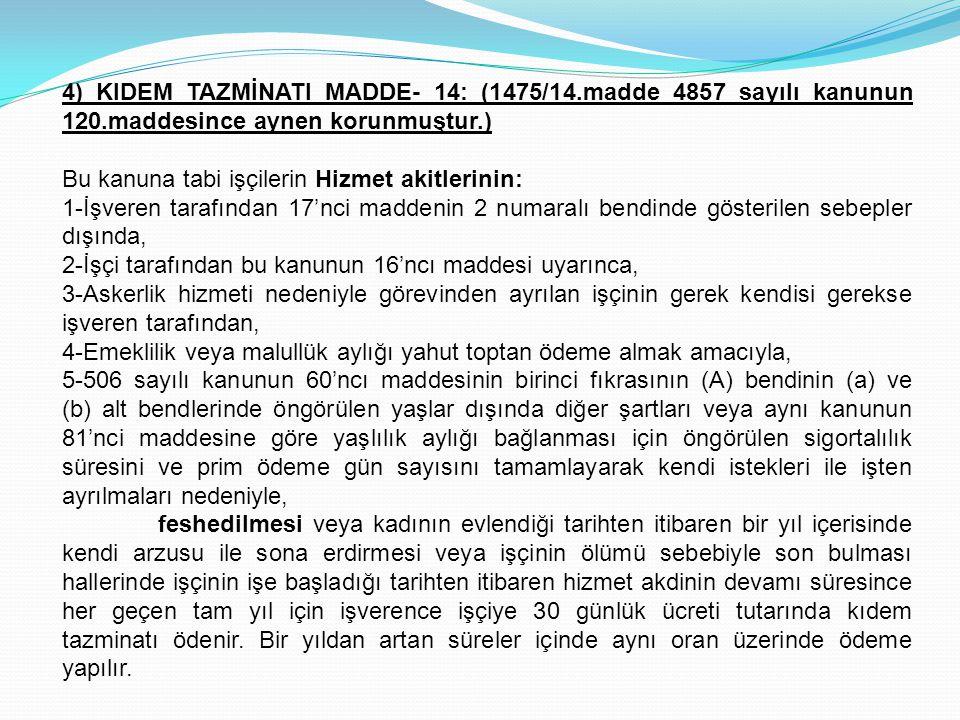 4) KIDEM TAZMİNATI MADDE- 14: (1475/14.madde 4857 sayılı kanunun 120.maddesince aynen korunmuştur.) Bu kanuna tabi işçilerin Hizmet akitlerinin: 1-İşv