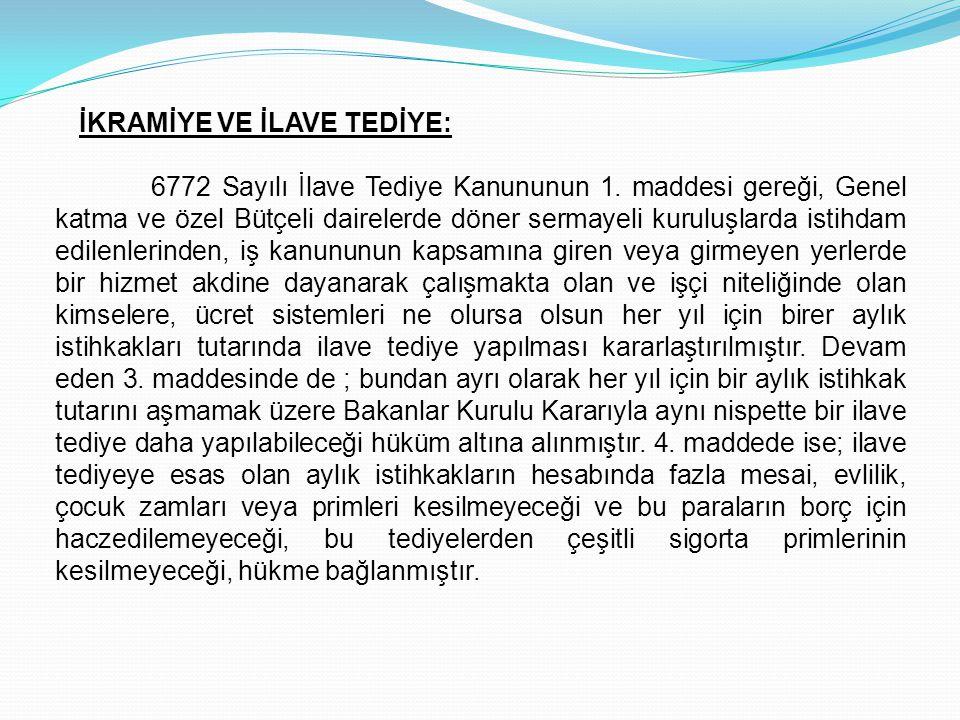 İKRAMİYE VE İLAVE TEDİYE: 6772 Sayılı İlave Tediye Kanununun 1. maddesi gereği, Genel katma ve özel Bütçeli dairelerde döner sermayeli kuruluşlarda is