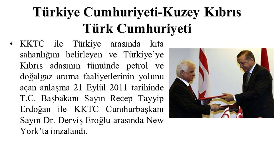 Türkiye Cumhuriyeti-Kuzey Kıbrıs Türk Cumhuriyeti KKTC ile Türkiye arasında kıta sahanlığını belirleyen ve Türkiye'ye Kıbrıs adasının tümünde petrol ve doğalgaz arama faaliyetlerinin yolunu açan anlaşma 21 Eylül 2011 tarihinde T.C.