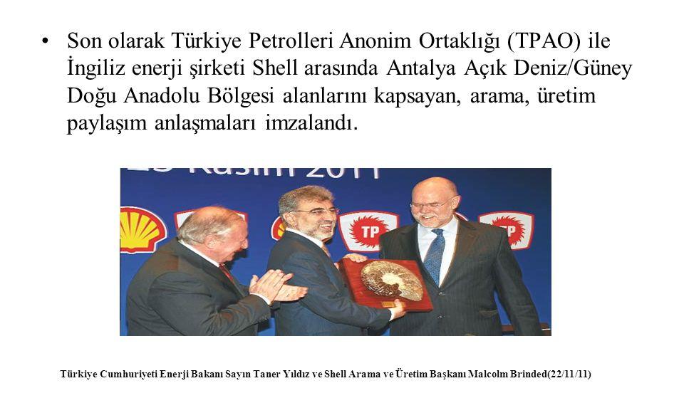 Son olarak Türkiye Petrolleri Anonim Ortaklığı (TPAO) ile İngiliz enerji şirketi Shell arasında Antalya Açık Deniz/Güney Doğu Anadolu Bölgesi alanlarını kapsayan, arama, üretim paylaşım anlaşmaları imzalandı.