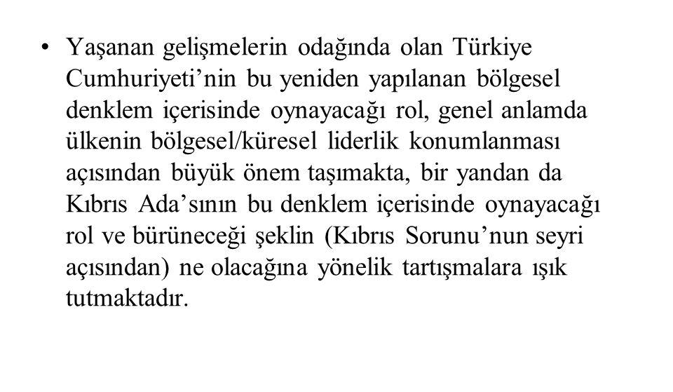 Yaşanan gelişmelerin odağında olan Türkiye Cumhuriyeti'nin bu yeniden yapılanan bölgesel denklem içerisinde oynayacağı rol, genel anlamda ülkenin bölgesel/küresel liderlik konumlanması açısından büyük önem taşımakta, bir yandan da Kıbrıs Ada'sının bu denklem içerisinde oynayacağı rol ve bürüneceği şeklin (Kıbrıs Sorunu'nun seyri açısından) ne olacağına yönelik tartışmalara ışık tutmaktadır.