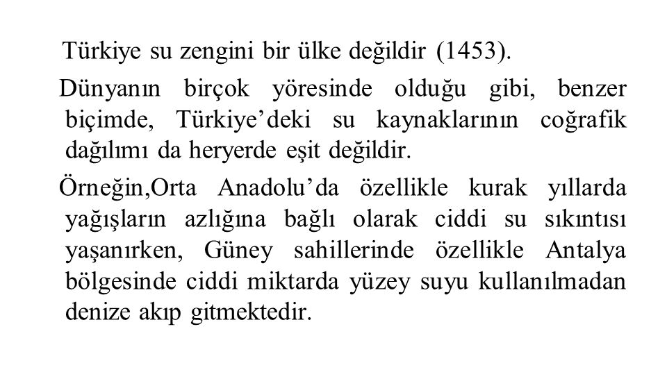 Türkiye su zengini bir ülke değildir (1453). Dünyanın birçok yöresinde olduğu gibi, benzer biçimde, Türkiye'deki su kaynaklarının coğrafik dağılımı da