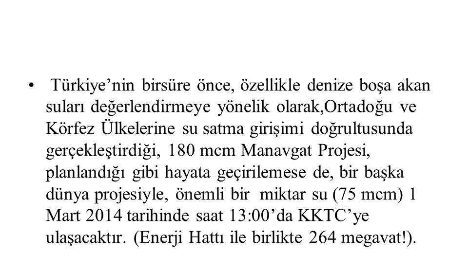 Türkiye'nin birsüre önce, özellikle denize boşa akan suları değerlendirmeye yönelik olarak,Ortadoğu ve Körfez Ülkelerine su satma girişimi doğrultusunda gerçekleştirdiği, 180 mcm Manavgat Projesi, planlandığı gibi hayata geçirilemese de, bir başka dünya projesiyle, önemli bir miktar su (75 mcm) 1 Mart 2014 tarihinde saat 13:00'da KKTC'ye ulaşacaktır.