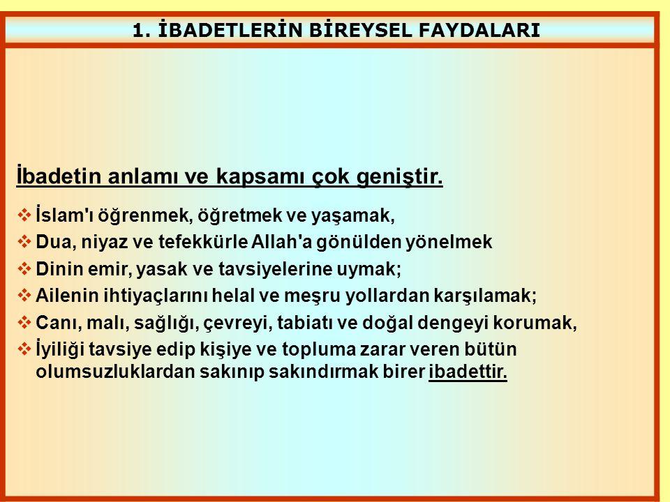 1. İBADETLERİN BİREYSEL FAYDALARI İbadetin anlamı ve kapsamı çok geniştir.  İslam'ı öğrenmek, öğretmek ve yaşamak,  Dua, niyaz ve tefekkürle Allah'a