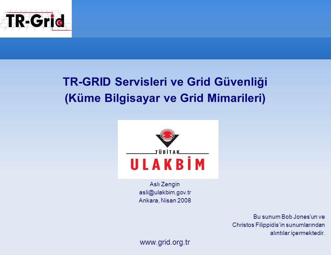 TR-GRID Servisleri ve Grid Güvenliği (Küme Bilgisayar ve Grid Mimarileri) Aslı Zengin asli@ulakbim.gov.tr Ankara, Nisan 2008 Bu sunum Bob Jones'un ve Christos Filippidis'in sunumlarından alıntılar içermektedir.