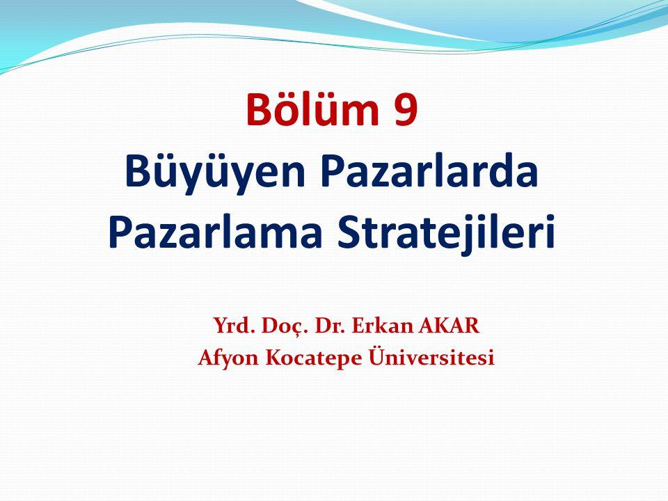 Bölüm 9 Büyüyen Pazarlarda Pazarlama Stratejileri Yrd. Doç. Dr. Erkan AKAR Afyon Kocatepe Üniversitesi