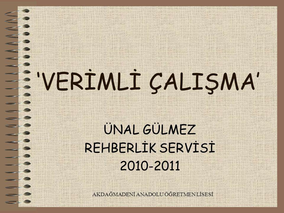 AKDAĞMADENİ ANADOLU ÖĞRETMEN LİSESİ 'VERİMLİ ÇALIŞMA' ÜNAL GÜLMEZ REHBERLİK SERVİSİ 2010-2011
