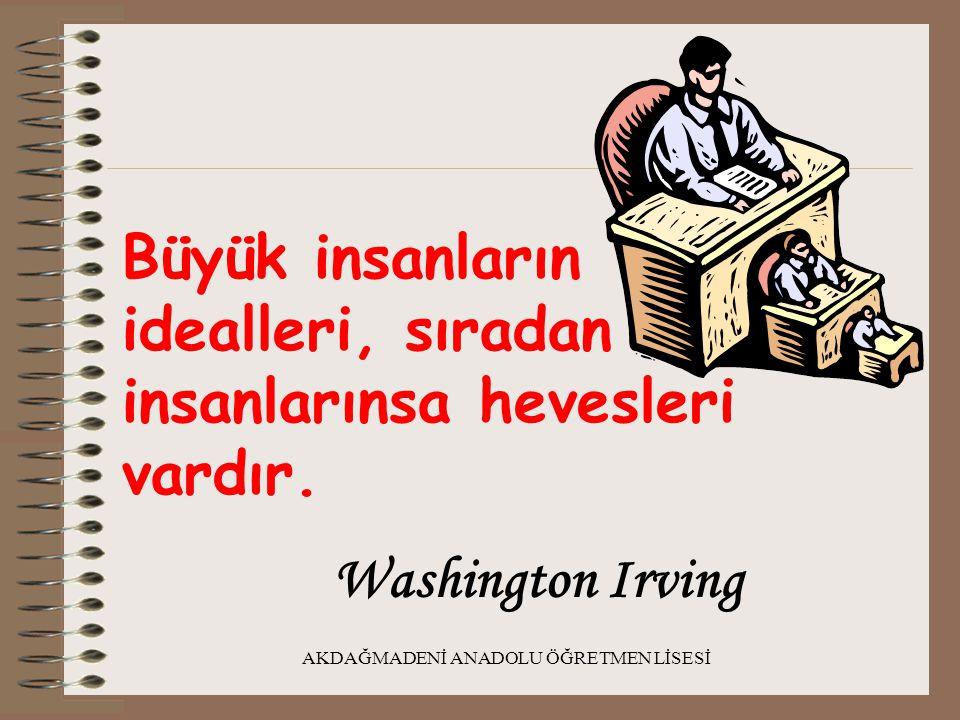 AKDAĞMADENİ ANADOLU ÖĞRETMEN LİSESİ Büyük insanların idealleri, sıradan insanlarınsa hevesleri vardır. Washington Irving