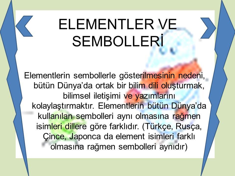 ELEMENTLER VE SEMBOLLERİ Elementlerin sembollerle gösterilmesinin nedeni, bütün Dünya'da ortak bir bilim dili oluşturmak, bilimsel iletişimi ve yazıml