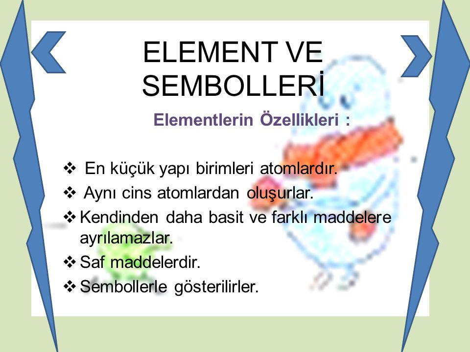 ELEMENT VE SEMBOLLERİ Elementlerin Özellikleri :  En küçük yapı birimleri atomlardır.  Aynı cins atomlardan oluşurlar.  Kendinden daha basit ve far