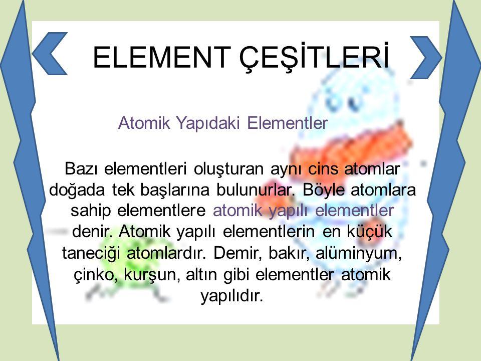 ELEMENT ÇEŞİTLERİ Atomik Yapıdaki Elementler Bazı elementleri oluşturan aynı cins atomlar doğada tek başlarına bulunurlar. Böyle atomlara sahip elemen