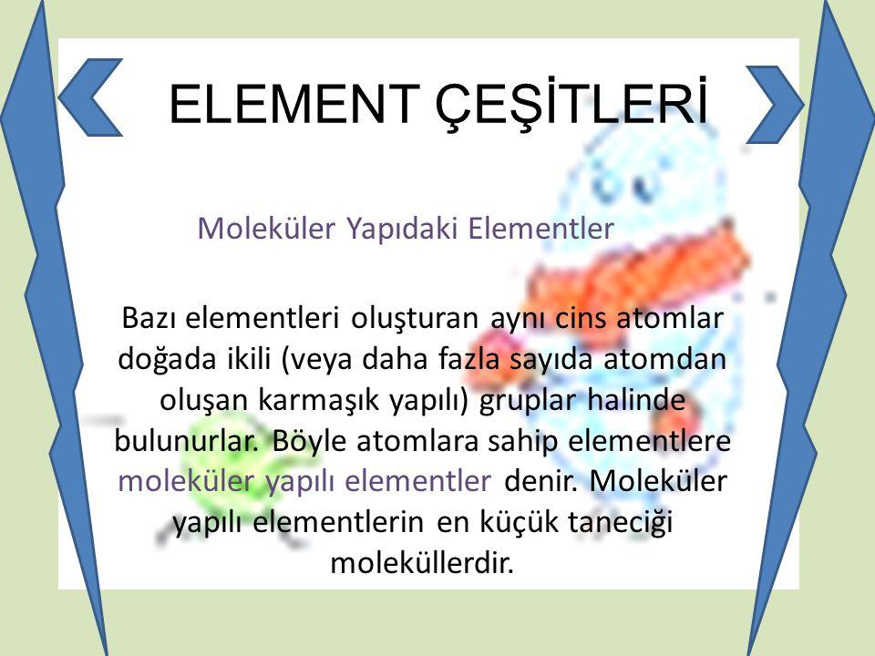 Moleküler Yapıdaki Elementler Bazı elementleri oluşturan aynı cins atomlar doğada ikili (veya daha fazla sayıda atomdan oluşan karmaşık yapılı) grupla