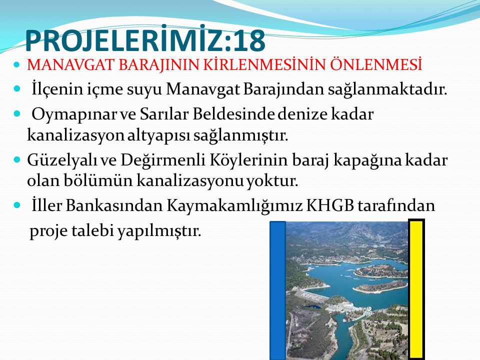 PROJELERİMİZ:18 MANAVGAT BARAJININ KİRLENMESİNİN ÖNLENMESİ İlçenin içme suyu Manavgat Barajından sağlanmaktadır. Oymapınar ve Sarılar Beldesinde deniz