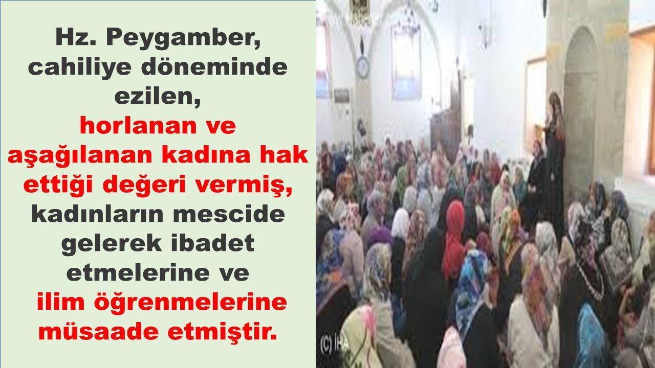 Hz. Peygamber, cahiliye döneminde ezilen, horlanan ve aşağılanan kadına hak ettiği değeri vermiş, kadınların mescide gelerek ibadet etmelerine ve ilim