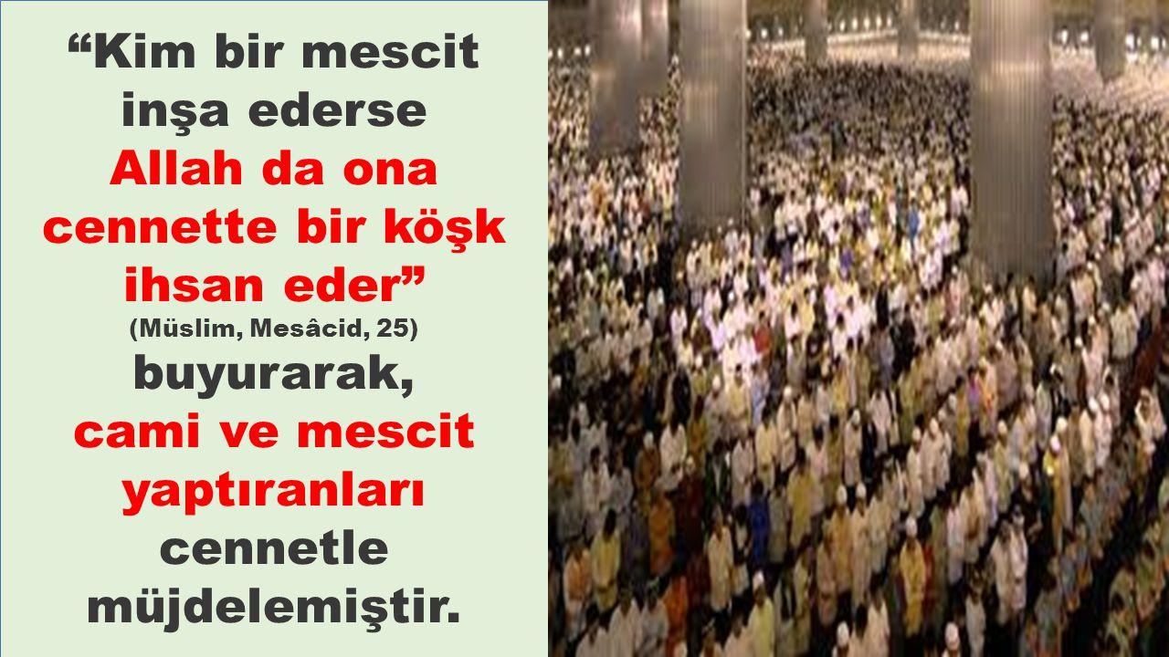 """""""Kim bir mescit inşa ederse Allah da ona cennette bir köşk ihsan eder"""" (Müslim, Mesâcid, 25) buyurarak, cami ve mescit yaptıranları cennetle müjdelemi"""