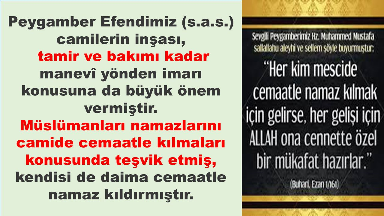 Peygamber Efendimiz (s.a.s.) camilerin inşası, tamir ve bakımı kadar manevî yönden imarı konusuna da büyük önem vermiştir. Müslümanları namazlarını ca