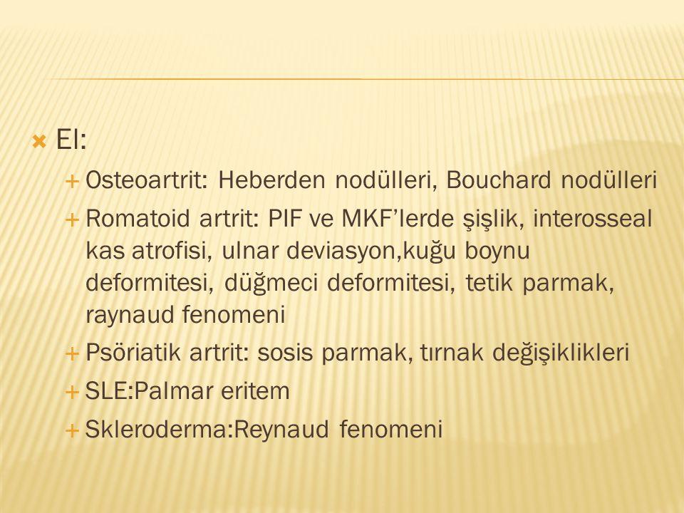  El:  Osteoartrit: Heberden nodülleri, Bouchard nodülleri  Romatoid artrit: PIF ve MKF'lerde şişlik, interosseal kas atrofisi, ulnar deviasyon,kuğu