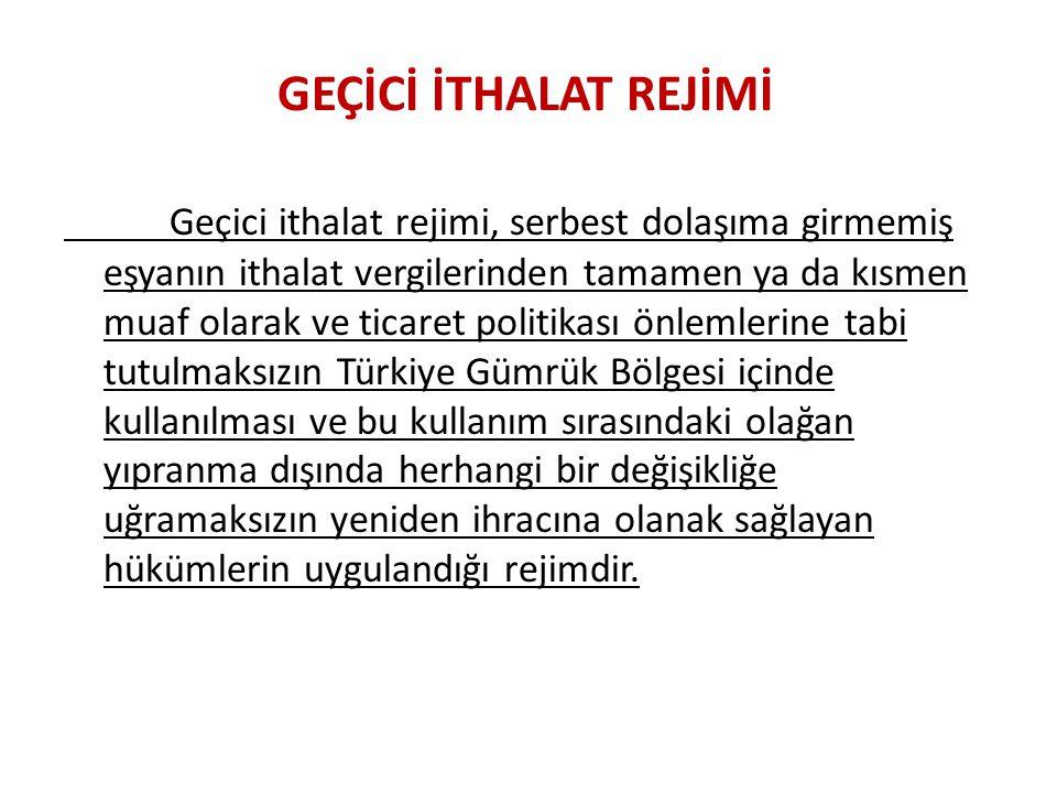 GEÇİCİ İTHALAT REJİMİ Geçici ithalat rejimi, serbest dolaşıma girmemiş eşyanın ithalat vergilerinden tamamen ya da kısmen muaf olarak ve ticaret politikası önlemlerine tabi tutulmaksızın Türkiye Gümrük Bölgesi içinde kullanılması ve bu kullanım sırasındaki olağan yıpranma dışında herhangi bir değişikliğe uğramaksızın yeniden ihracına olanak sağlayan hükümlerin uygulandığı rejimdir.