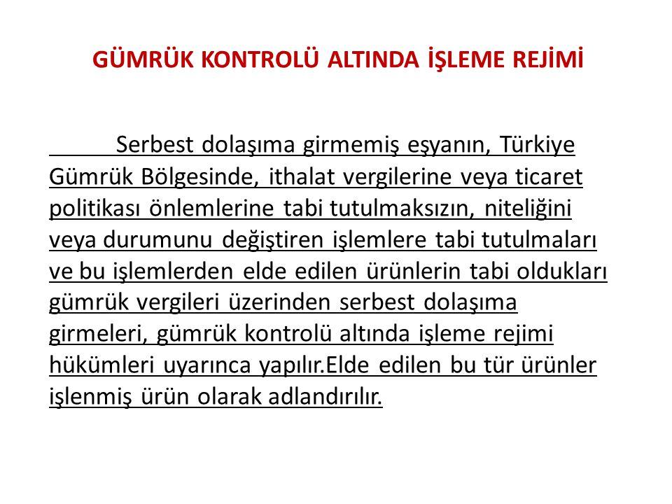 GÜMRÜK KONTROLÜ ALTINDA İŞLEME REJİMİ Serbest dolaşıma girmemiş eşyanın, Türkiye Gümrük Bölgesinde, ithalat vergilerine veya ticaret politikası önleml
