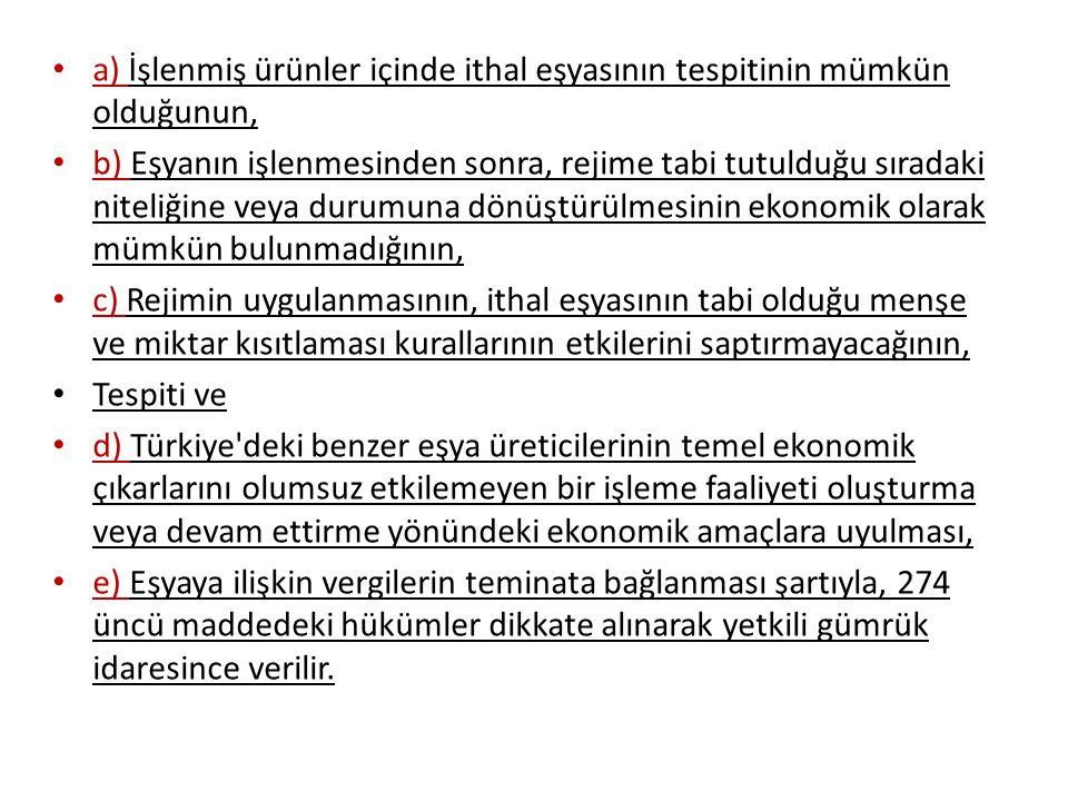 a) İşlenmiş ürünler içinde ithal eşyasının tespitinin mümkün olduğunun, b) Eşyanın işlenmesinden sonra, rejime tabi tutulduğu sıradaki niteliğine veya durumuna dönüştürülmesinin ekonomik olarak mümkün bulunmadığının, c) Rejimin uygulanmasının, ithal eşyasının tabi olduğu menşe ve miktar kısıtlaması kurallarının etkilerini saptırmayacağının, Tespiti ve d) Türkiye deki benzer eşya üreticilerinin temel ekonomik çıkarlarını olumsuz etkilemeyen bir işleme faaliyeti oluşturma veya devam ettirme yönündeki ekonomik amaçlara uyulması, e) Eşyaya ilişkin vergilerin teminata bağlanması şartıyla, 274 üncü maddedeki hükümler dikkate alınarak yetkili gümrük idaresince verilir.
