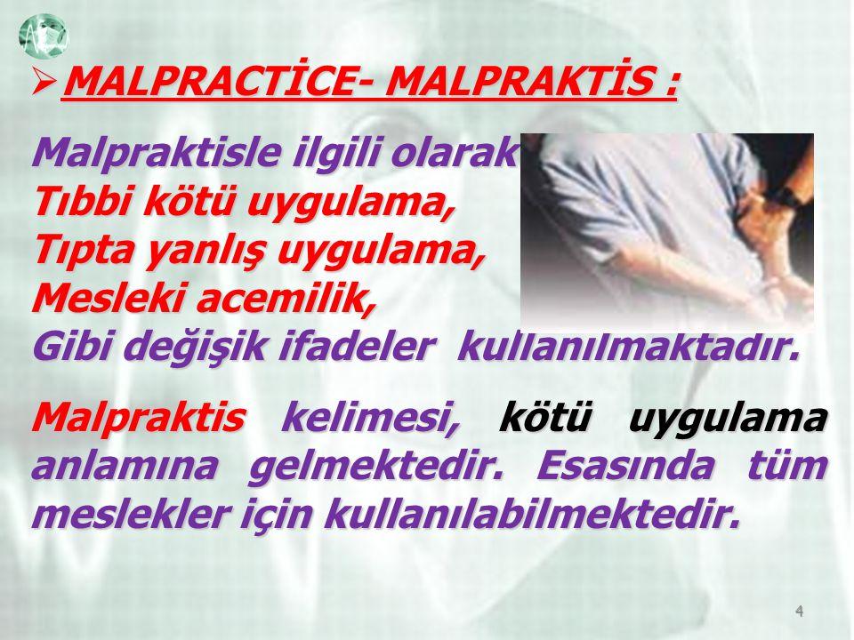  MALPRACTİCE- MALPRAKTİS : Malpraktisle ilgili olarak Tıbbi kötü uygulama, Tıpta yanlış uygulama, Mesleki acemilik, Gibi değişik ifadeler kullanılmaktadır.