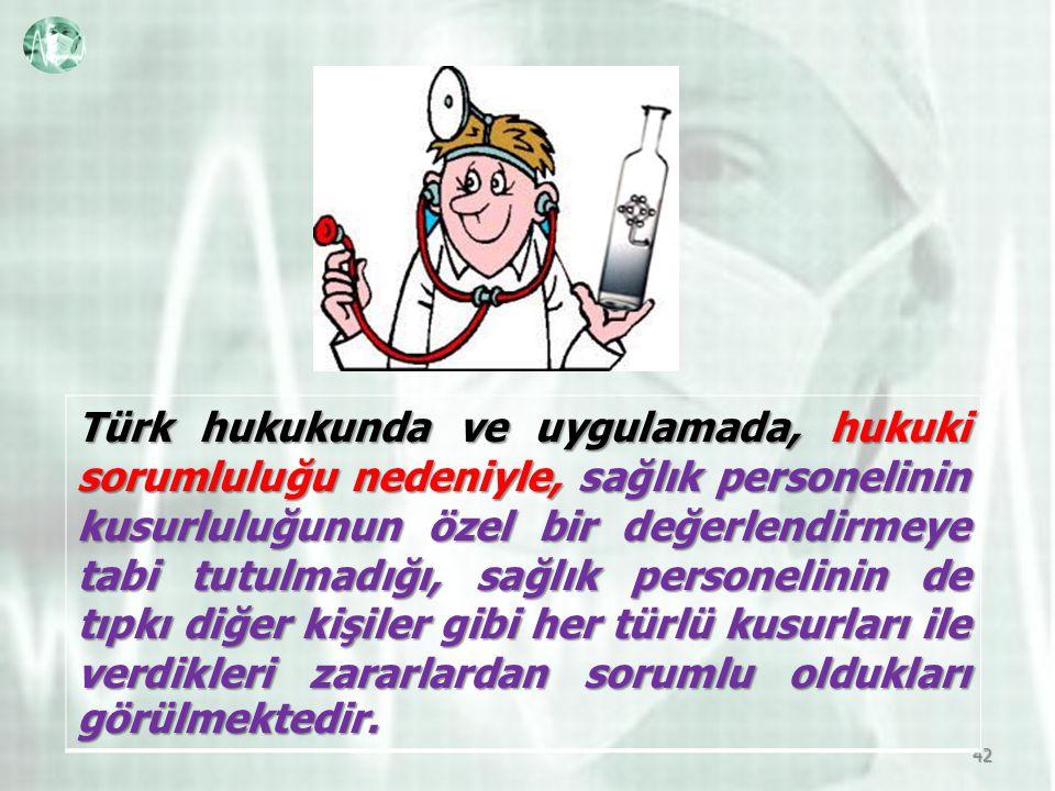 42 Türk hukukunda ve uygulamada, hukuki sorumluluğu nedeniyle, sağlık personelinin kusurluluğunun özel bir değerlendirmeye tabi tutulmadığı, sağlık personelinin de tıpkı diğer kişiler gibi her türlü kusurları ile verdikleri zararlardan sorumlu oldukları görülmektedir.