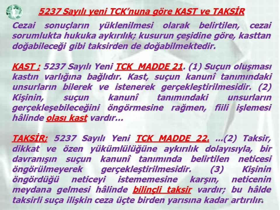 5237 Sayılı yeni TCK'nuna göre KAST ve TAKSİR Cezai sonuçların yüklenilmesi olarak belirtilen, cezai sorumlukta hukuka aykırılık; kusurun çeşidine göre, kasttan doğabileceği gibi taksirden de doğabilmektedir.